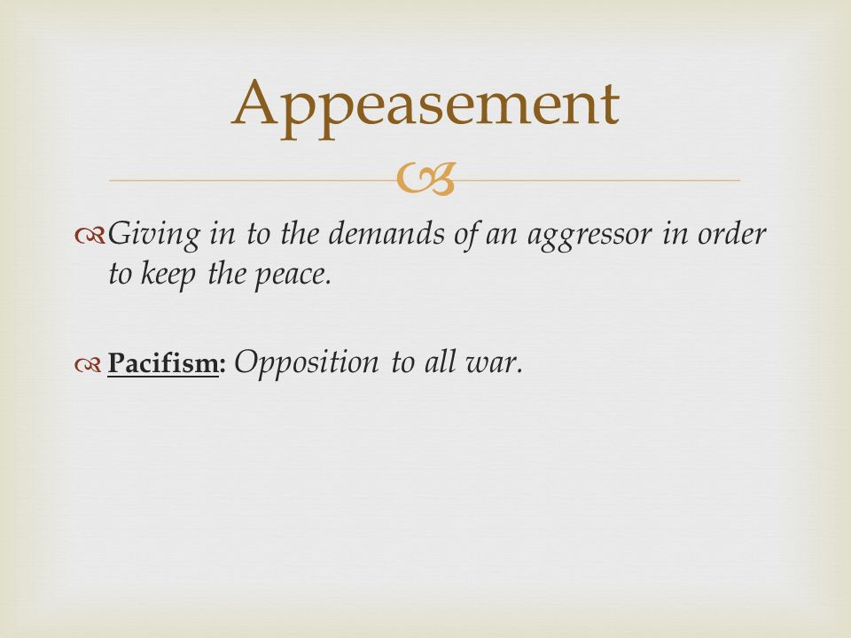 Appeasement Giving in to the demands of an aggressor in order to keep the peace.