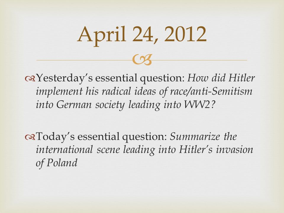 April 24, 2012 Yesterday's essential question: How did Hitler implement his radical ideas of race/anti-Semitism into German society leading into WW2
