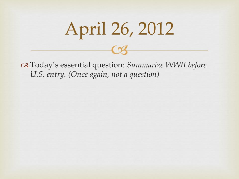April 26, 2012 Today's essential question: Summarize WWII before U.S.
