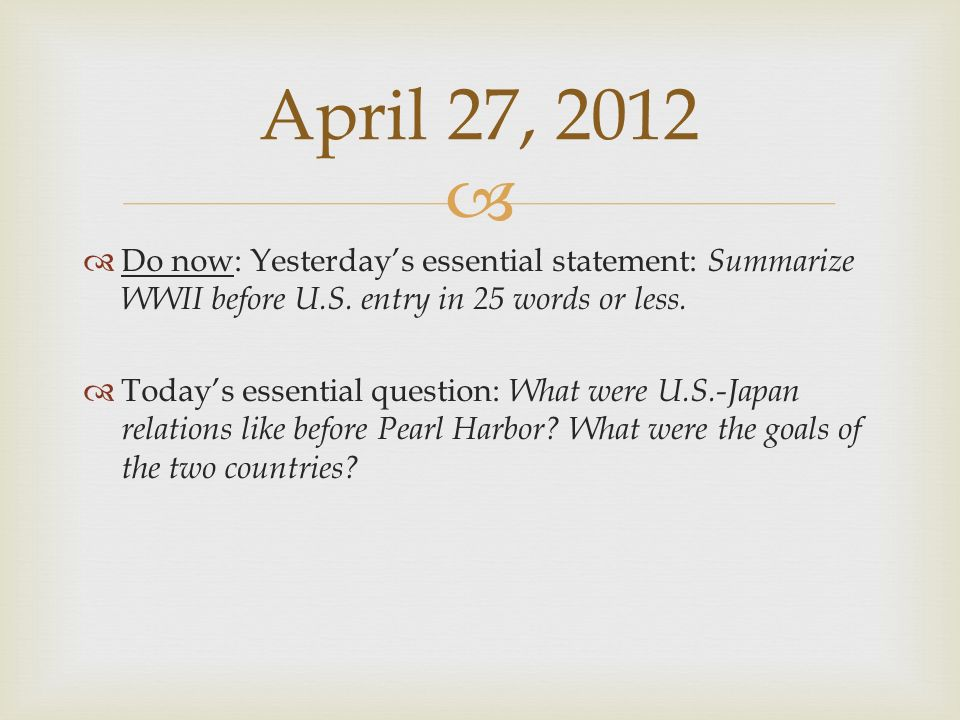 April 27, 2012 Do now: Yesterday's essential statement: Summarize WWII before U.S. entry in 25 words or less.
