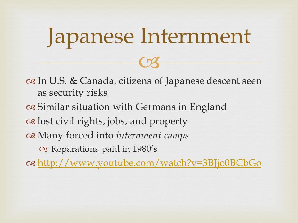 Japanese Internment In U.S. & Canada, citizens of Japanese descent seen as security risks. Similar situation with Germans in England.