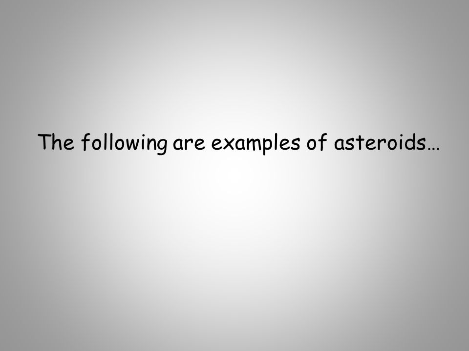 The following are examples of asteroids…