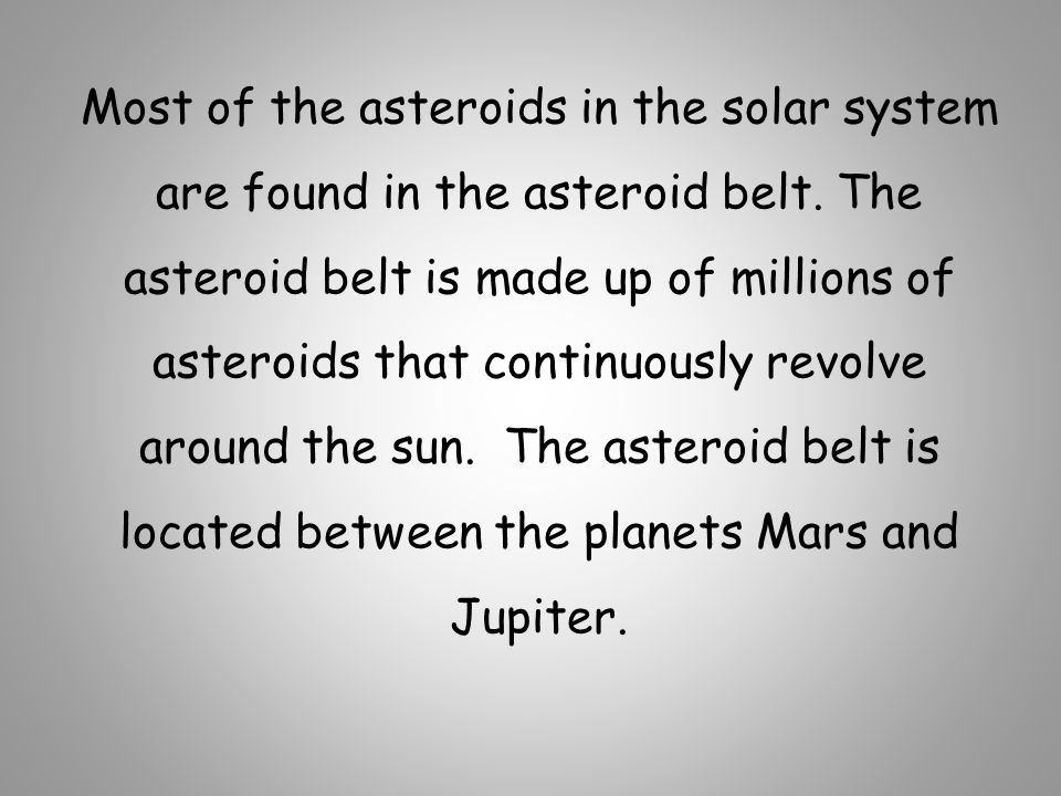 Most of the asteroids in the solar system are found in the asteroid belt.