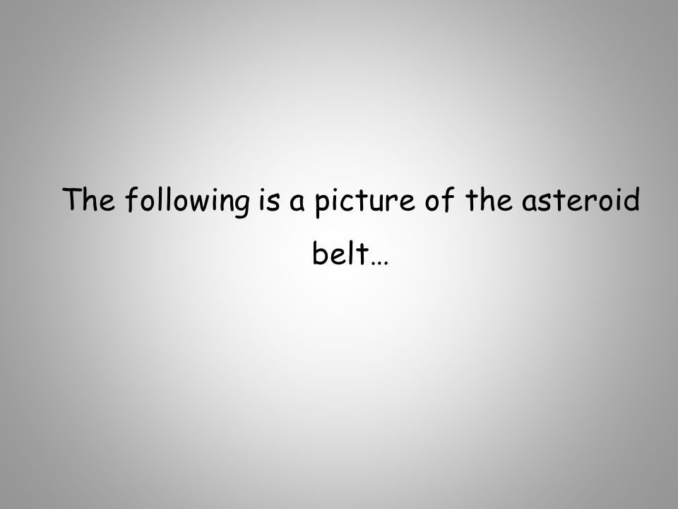 The following is a picture of the asteroid belt…