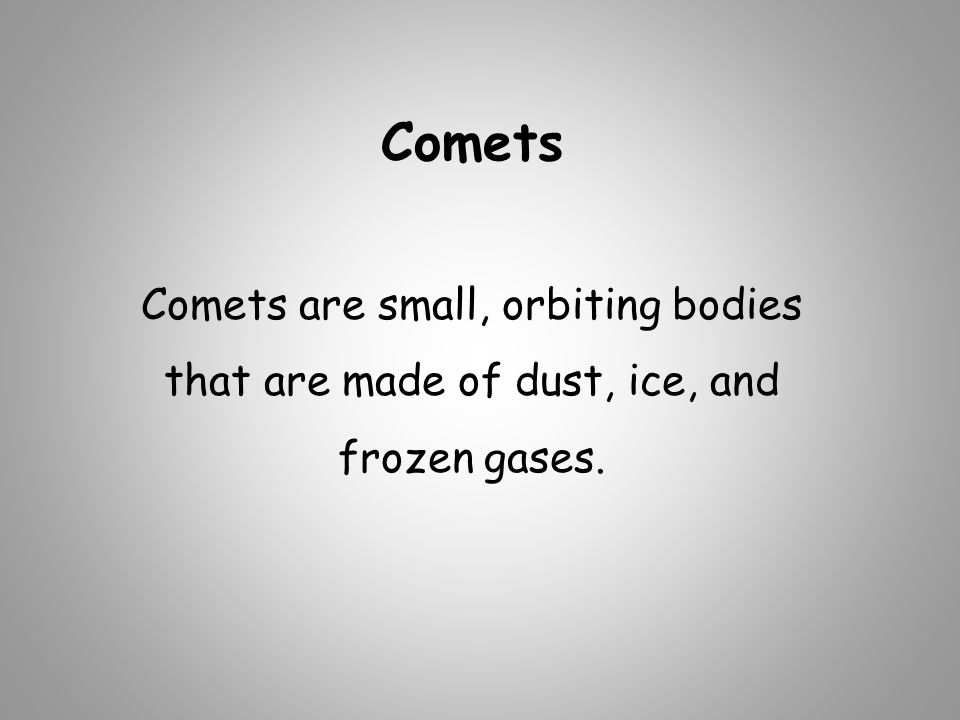 Comets Comets are small, orbiting bodies that are made of dust, ice, and frozen gases.