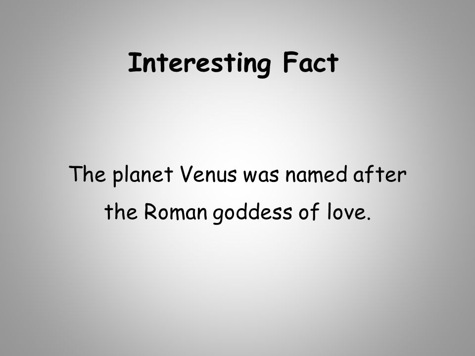 The planet Venus was named after the Roman goddess of love.
