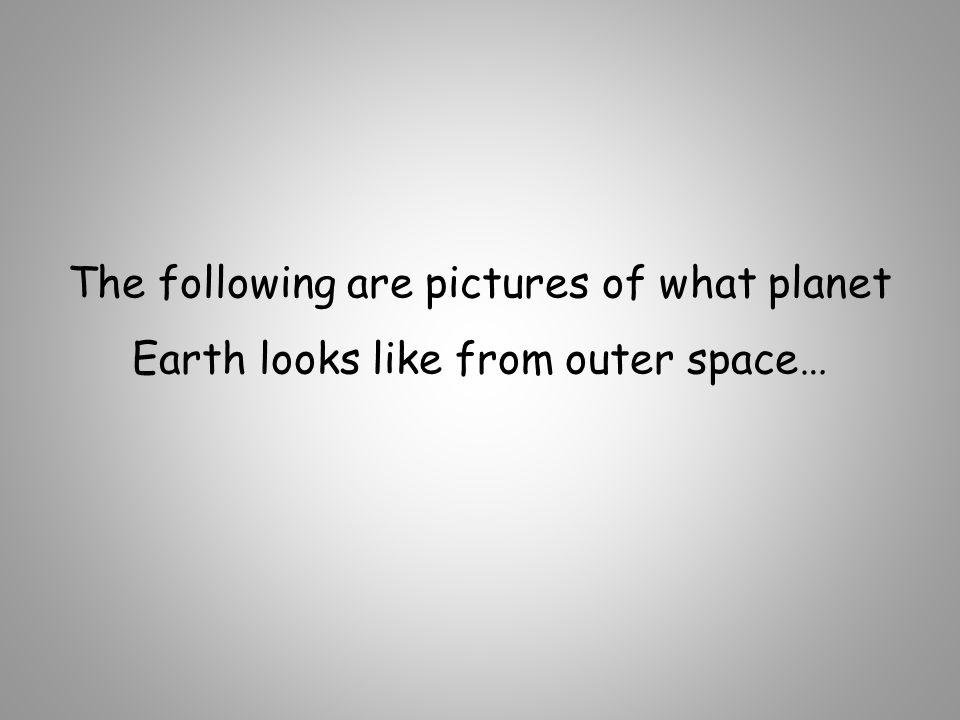 The following are pictures of what planet Earth looks like from outer space…