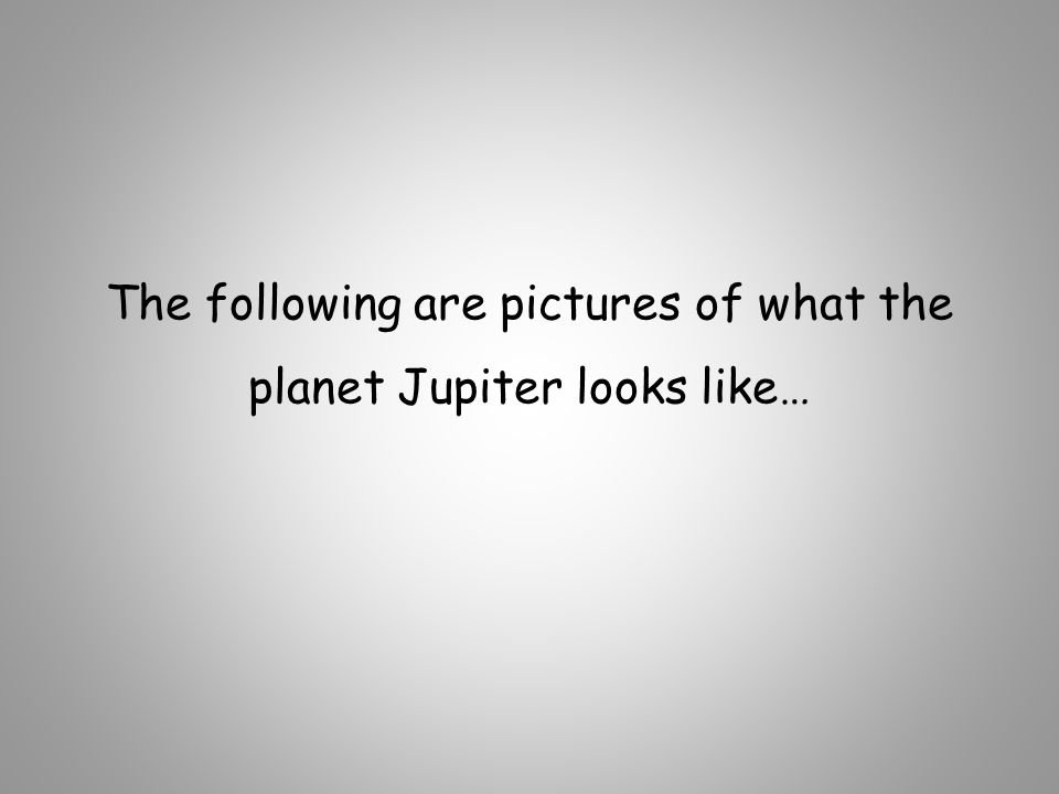 The following are pictures of what the planet Jupiter looks like…