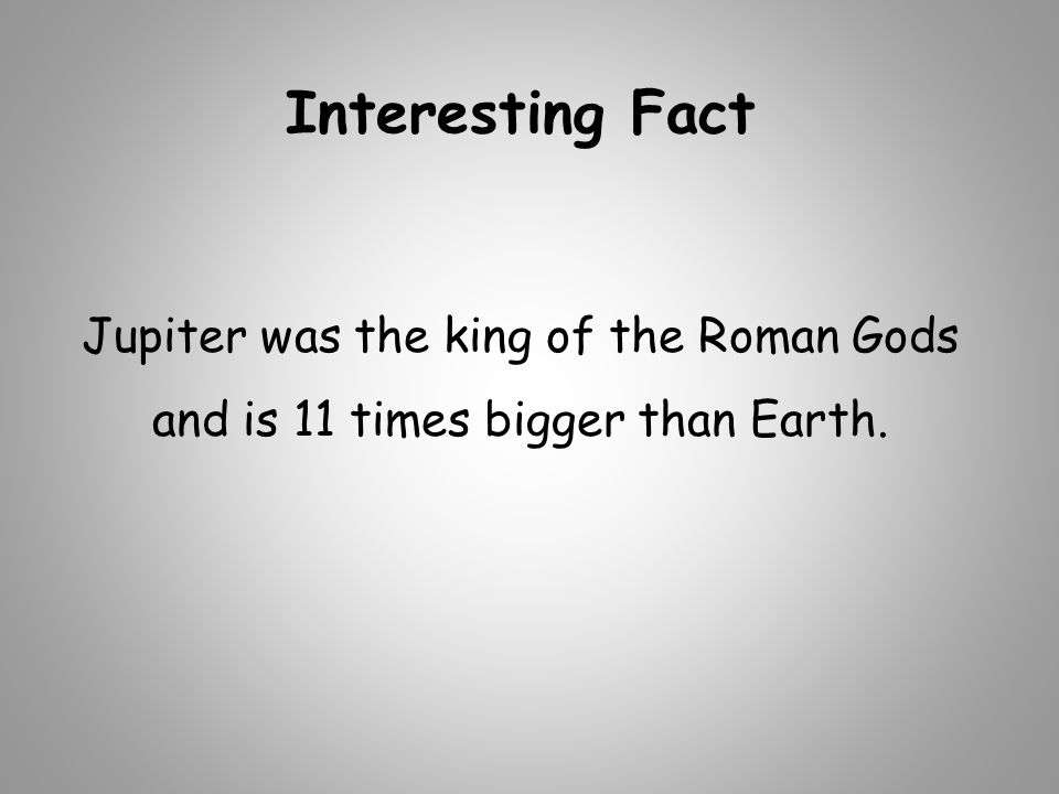 Interesting Fact Jupiter was the king of the Roman Gods and is 11 times bigger than Earth.