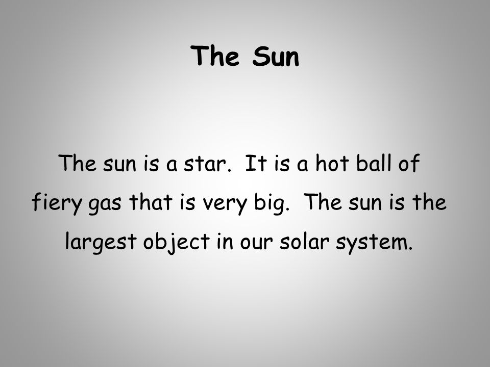 The Sun The sun is a star. It is a hot ball of fiery gas that is very big.
