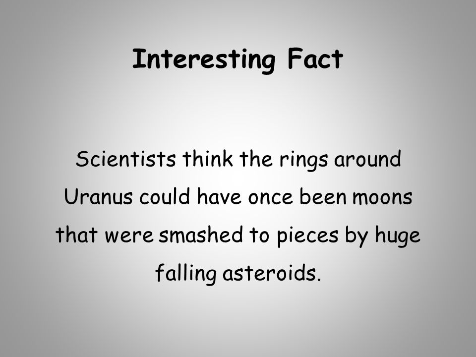 Interesting Fact Scientists think the rings around Uranus could have once been moons that were smashed to pieces by huge falling asteroids.