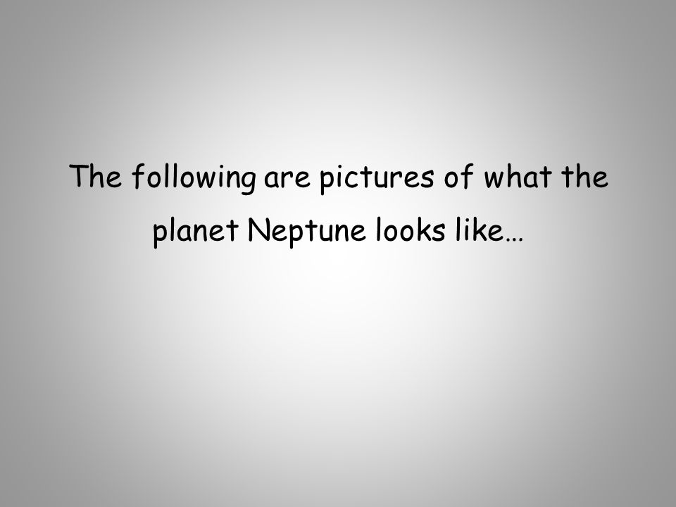 The following are pictures of what the planet Neptune looks like…