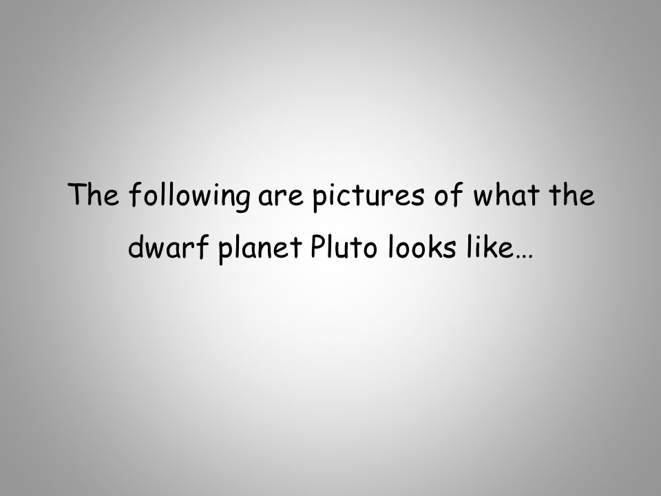 The following are pictures of what the dwarf planet Pluto looks like…