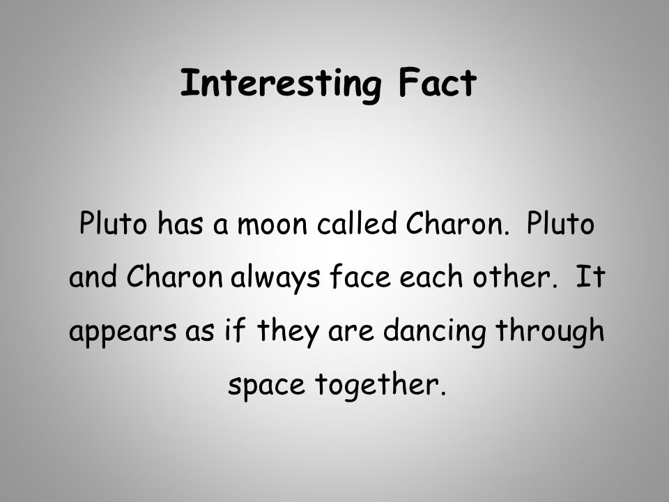 Interesting Fact Pluto has a moon called Charon. Pluto and Charon always face each other.