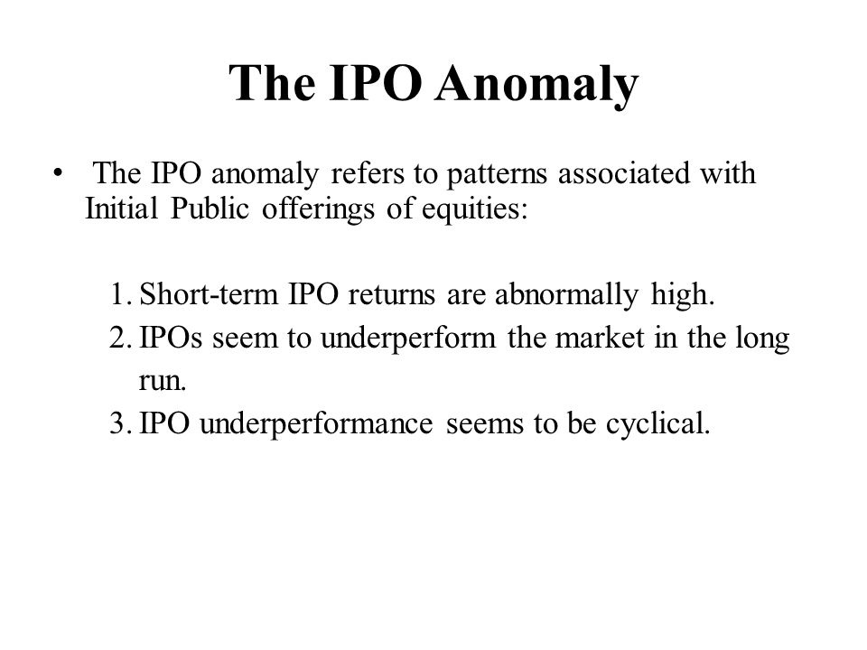 The IPO Anomaly The IPO anomaly refers to patterns associated with Initial Public offerings of equities: