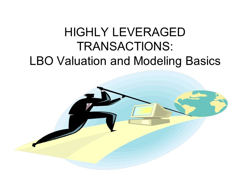 HIGHLY LEVERAGED TRANSACTIONS: LBO Valuation and Modeling Basics