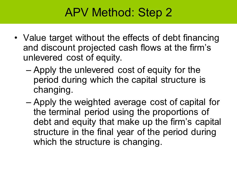 APV Method: Step 2 Value target without the effects of debt financing and discount projected cash flows at the firm's unlevered cost of equity.