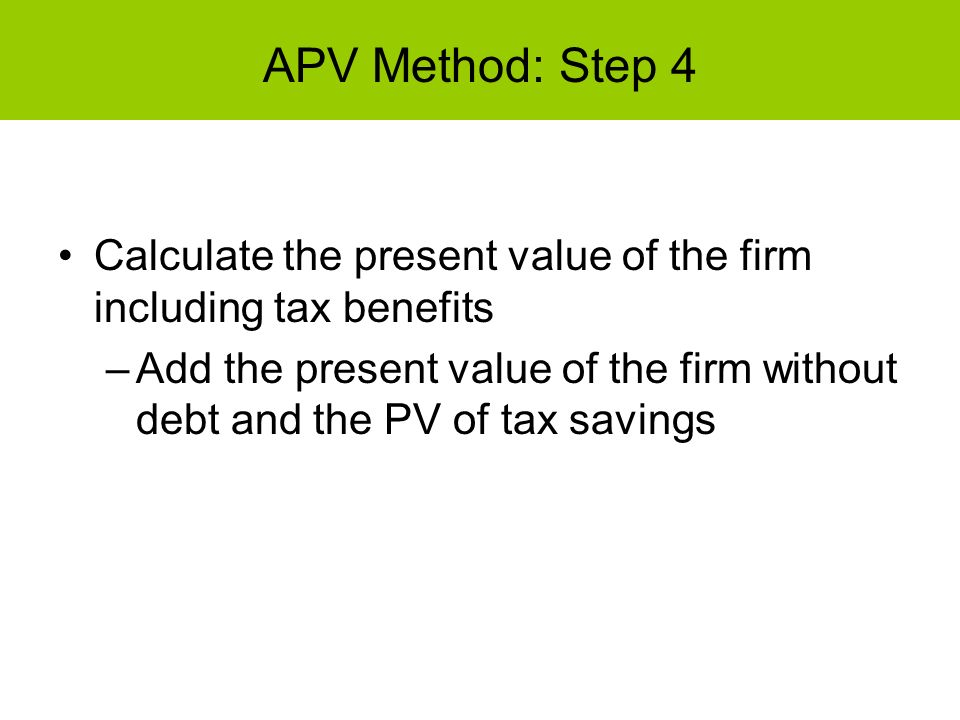 APV Method: Step 4 Calculate the present value of the firm including tax benefits.