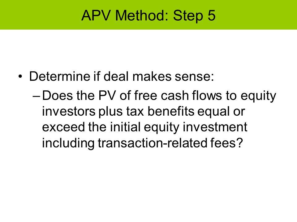 APV Method: Step 5 Determine if deal makes sense: