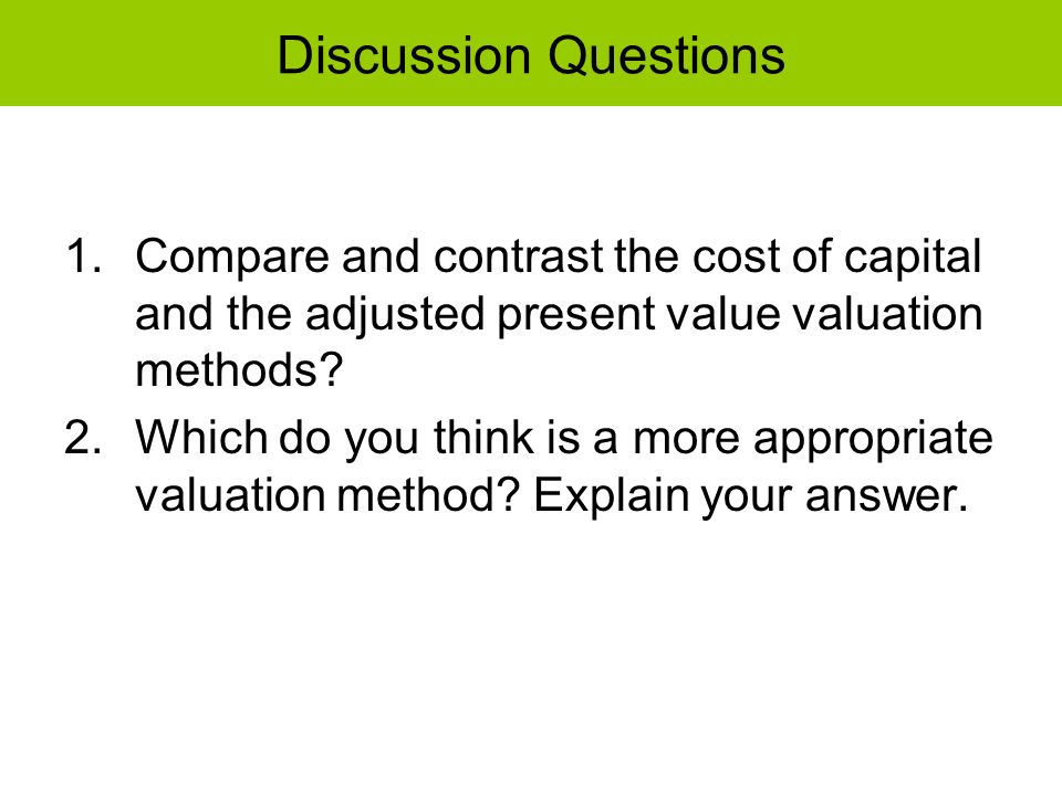 Discussion Questions Compare and contrast the cost of capital and the adjusted present value valuation methods