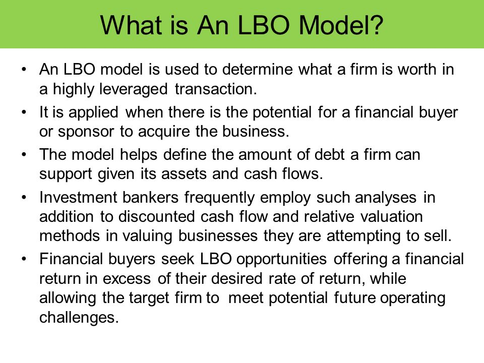 What is An LBO Model An LBO model is used to determine what a firm is worth in a highly leveraged transaction.