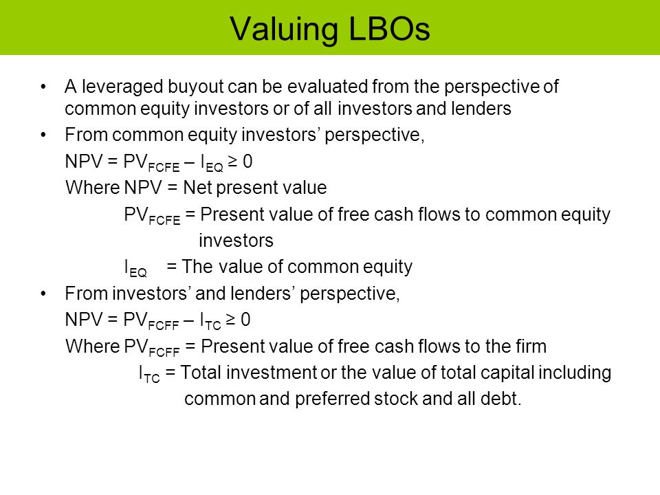 Valuing LBOs A leveraged buyout can be evaluated from the perspective of common equity investors or of all investors and lenders.