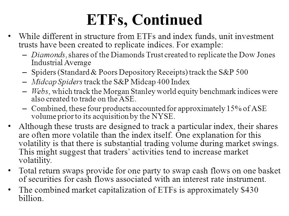 ETFs, Continued While different in structure from ETFs and index funds, unit investment trusts have been created to replicate indices. For example: