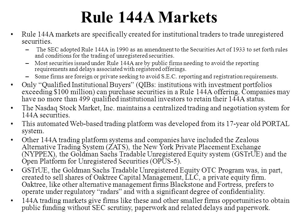 Rule 144A Markets Rule 144A markets are specifically created for institutional traders to trade unregistered securities.