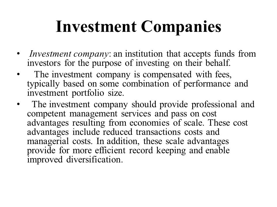 Investment Companies Investment company: an institution that accepts funds from investors for the purpose of investing on their behalf.
