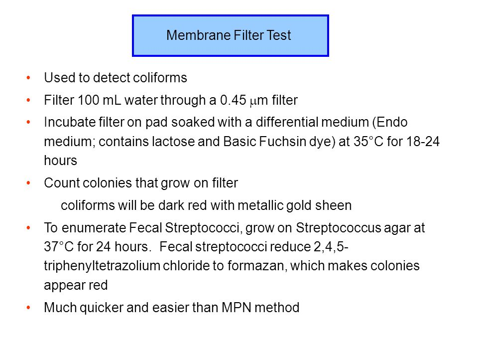 Membrane Filter Test Used to detect coliforms. Filter 100 mL water through a 0.45 m filter.