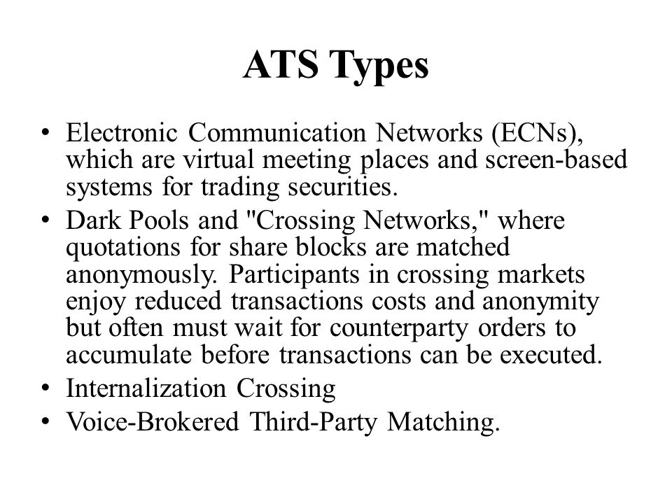 ATS Types Electronic Communication Networks (ECNs), which are virtual meeting places and screen-based systems for trading securities.