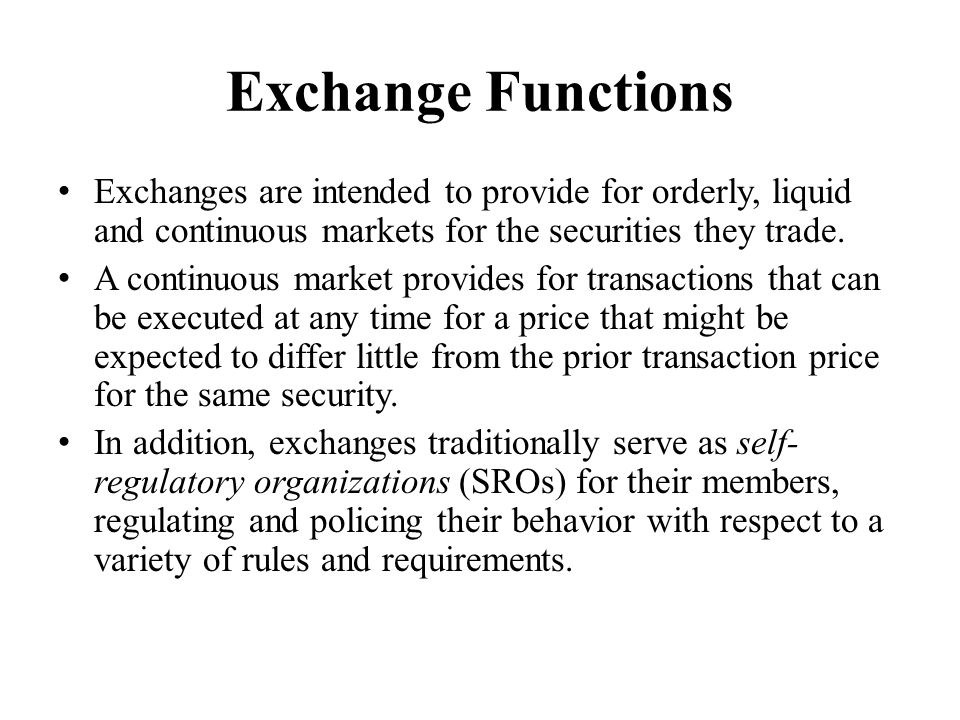 Exchange Functions Exchanges are intended to provide for orderly, liquid and continuous markets for the securities they trade.