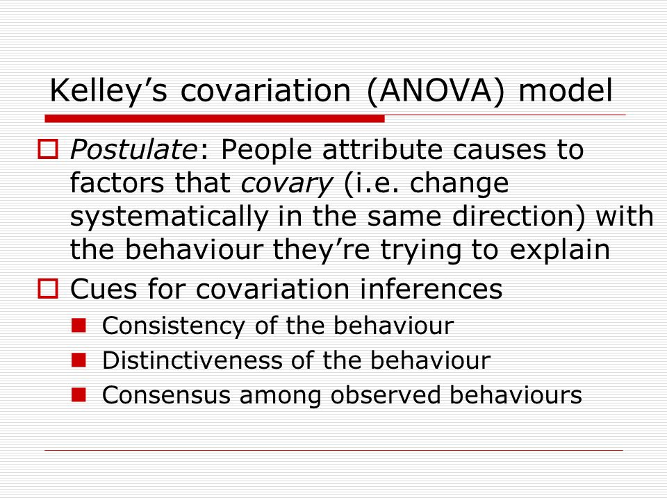 """kelley s covariation model Kelley's covariation theory dispositional or situational causes consensus: how are other people reacting to the same stimulus consistency: is the person's behavior consistent over time distinctiveness : does the person react the same or differently to different stimuli 13 kelly's covariation model: malik loves """"the."""