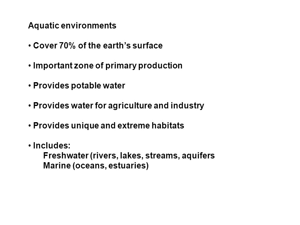 Aquatic environmentsCover 70% of the earth's surface. Important zone of primary production. Provides potable water.