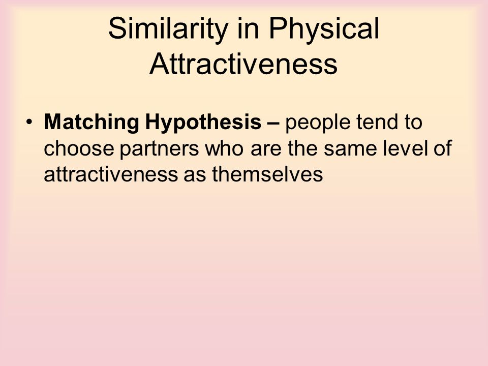 similarity of attractiveness levels in engaged This study laid the foundation for hundreds of subsequent studies into the importance of similarity in attraction  several levels of attractiveness 5 .