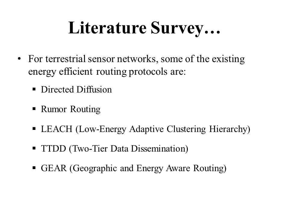 Literature Survey… For terrestrial sensor networks, some of the existing energy efficient routing protocols are: