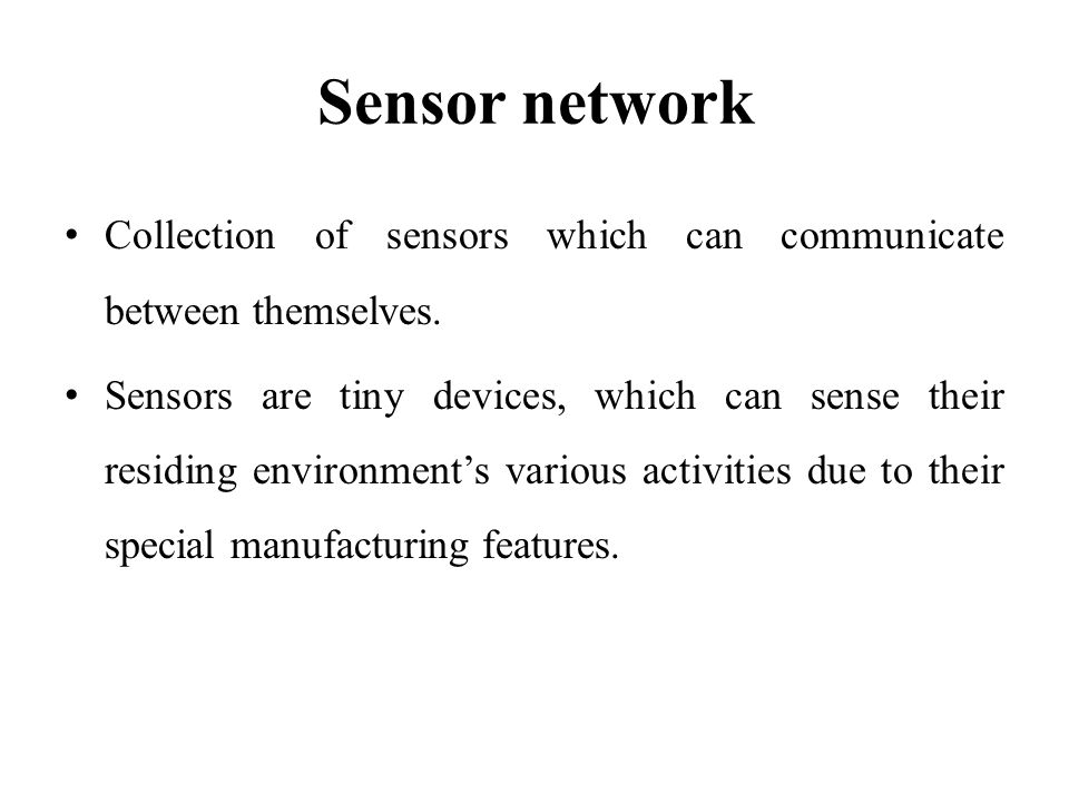 Sensor network Collection of sensors which can communicate between themselves.