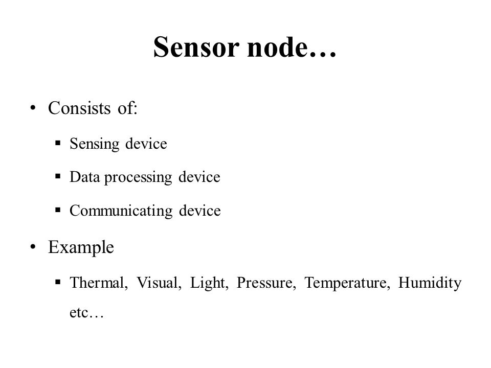 Sensor node… Consists of: Example Sensing device