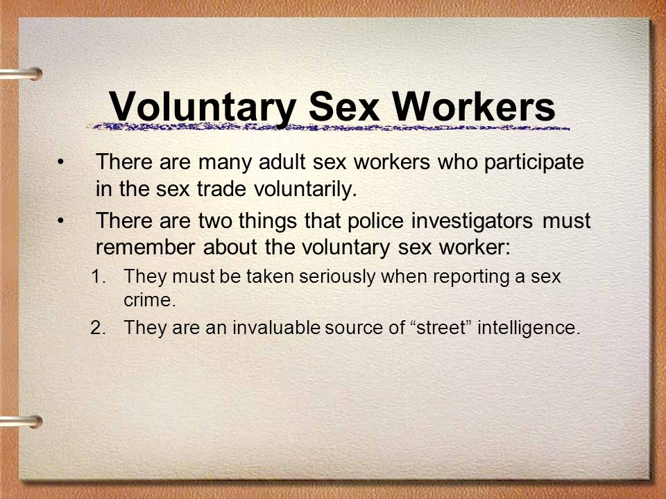 Voluntary Sex Workers There are many adult sex workers who participate in the sex trade voluntarily.