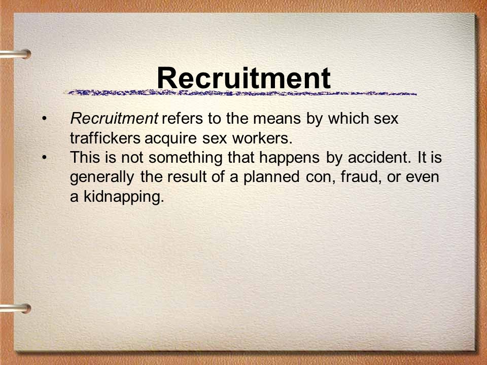 Recruitment Recruitment refers to the means by which sex traffickers acquire sex workers.