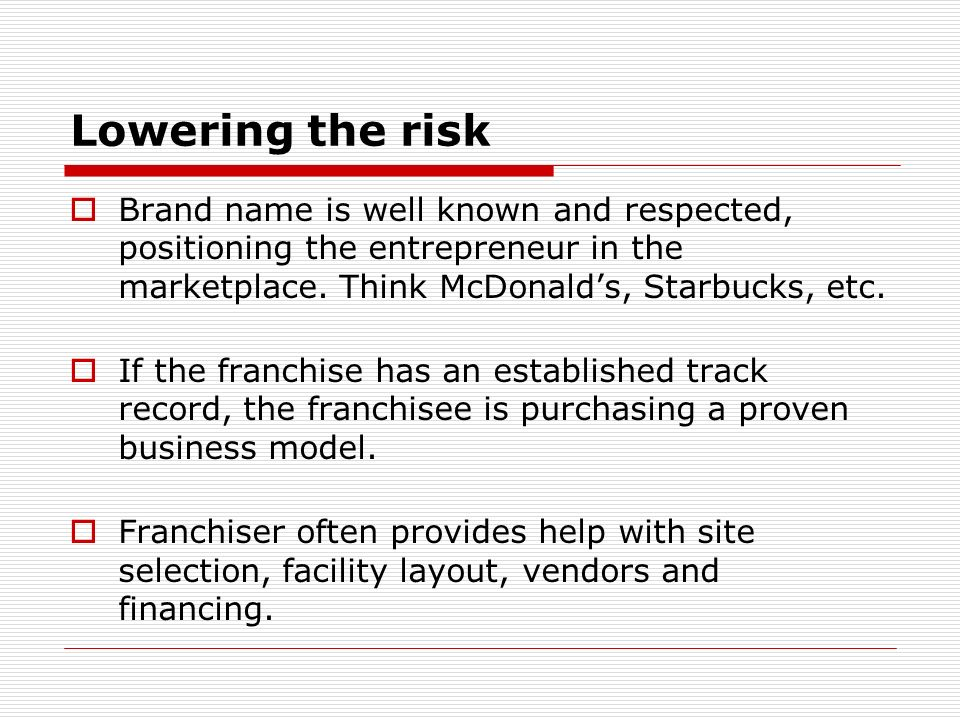 Lowering the risk Brand name is well known and respected, positioning the entrepreneur in the marketplace. Think McDonald's, Starbucks, etc.