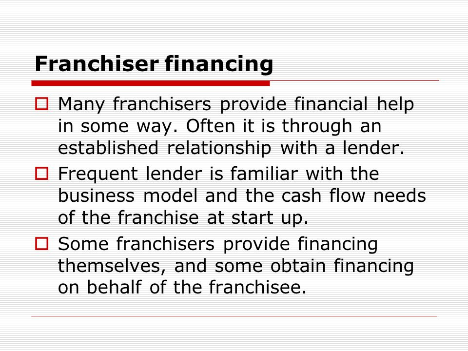 Franchiser financing Many franchisers provide financial help in some way. Often it is through an established relationship with a lender.