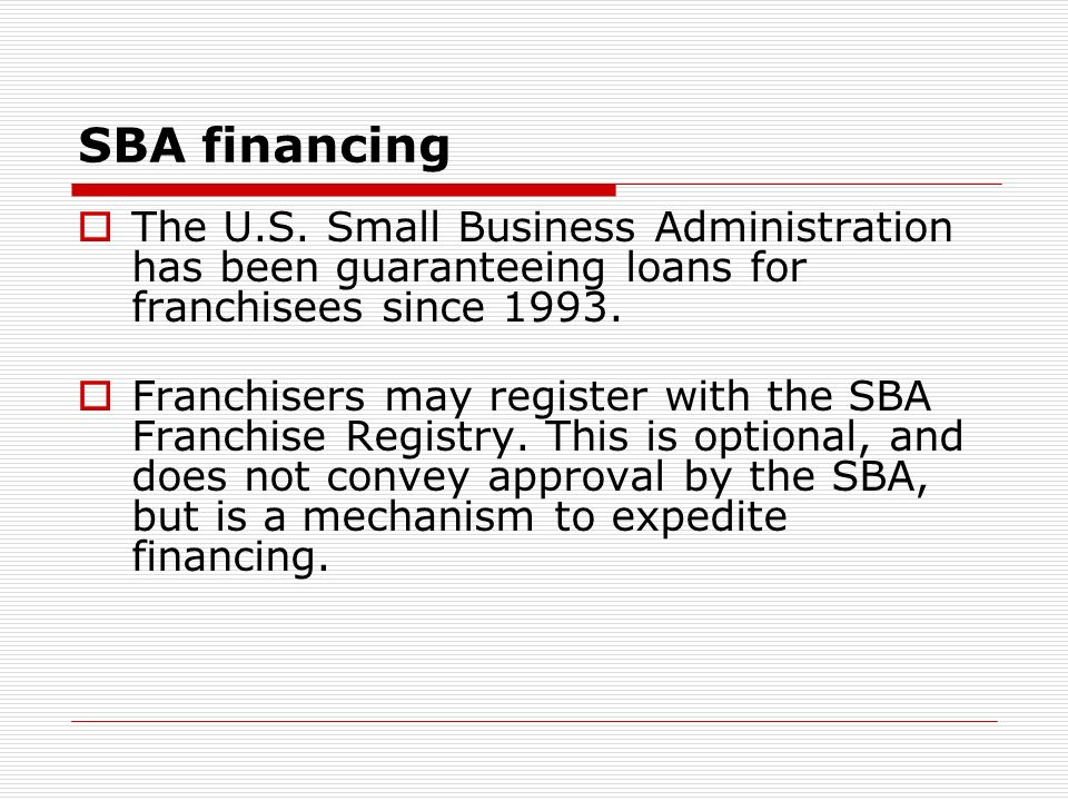 SBA financing The U.S. Small Business Administration has been guaranteeing loans for franchisees since 1993.