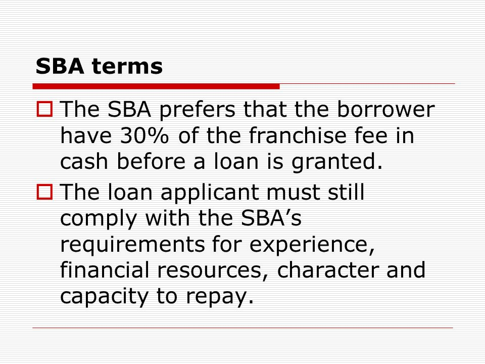 SBA terms The SBA prefers that the borrower have 30% of the franchise fee in cash before a loan is granted.