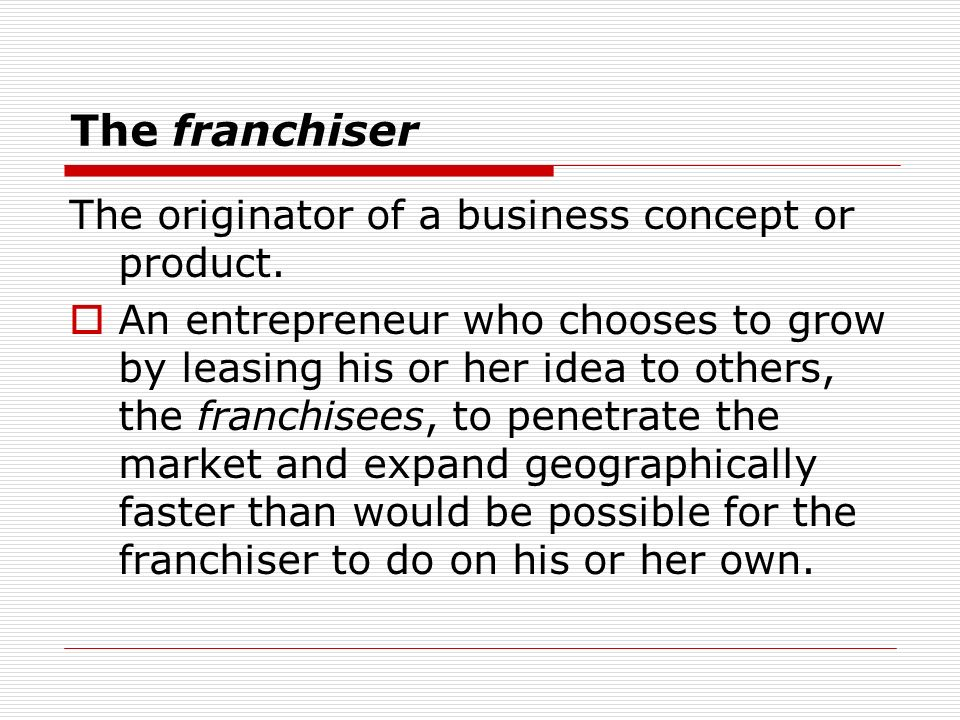 The franchiser The originator of a business concept or product.