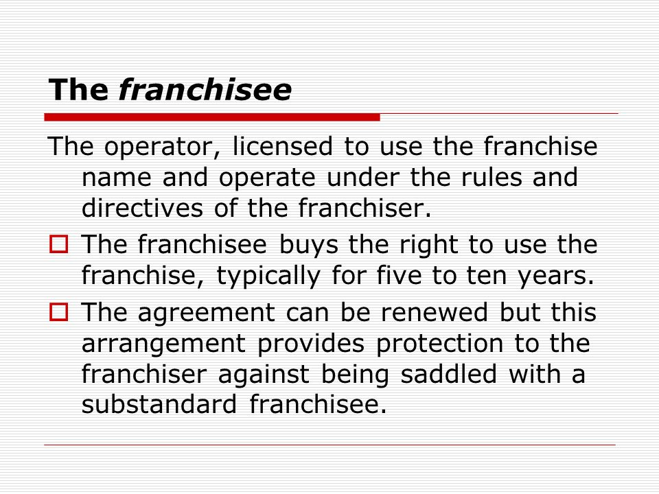 The franchisee The operator, licensed to use the franchise name and operate under the rules and directives of the franchiser.