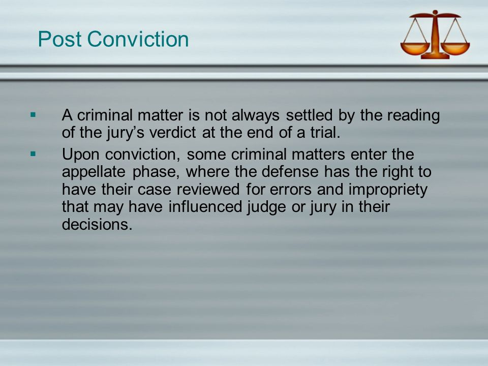 Post Conviction A criminal matter is not always settled by the reading of the jury's verdict at the end of a trial.