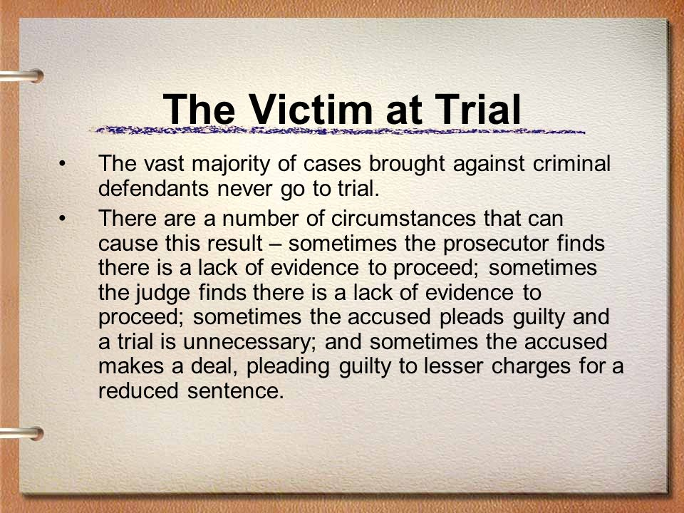 The Victim at Trial The vast majority of cases brought against criminal defendants never go to trial.