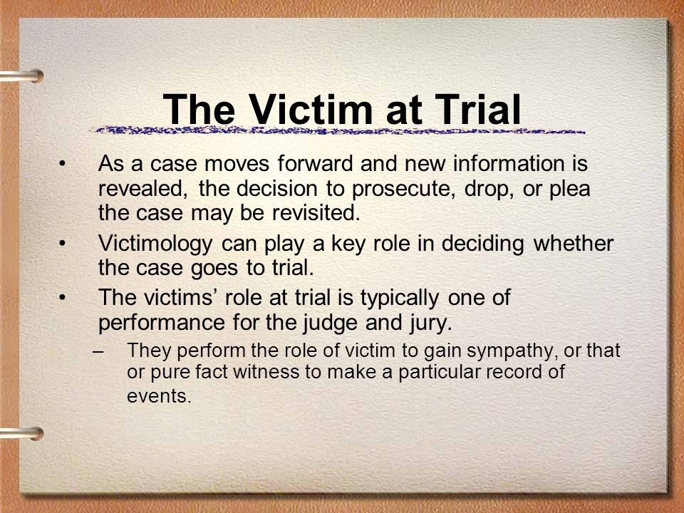 The Victim at Trial As a case moves forward and new information is revealed, the decision to prosecute, drop, or plea the case may be revisited.