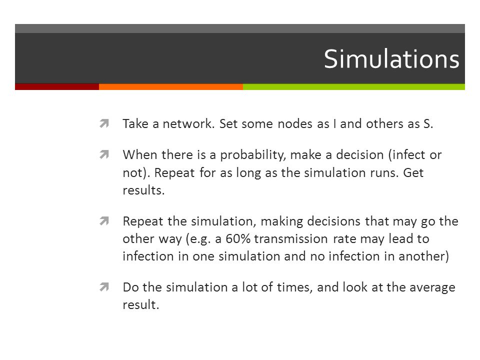 Simulations Take a network. Set some nodes as I and others as S.